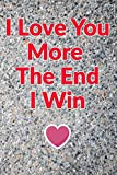 I Love You More The End I Win love gift | Valentines Day | birthday Anniversary Gift Ideas For her Journal: Lined Notebook or Journal Gift, 120 Pages, 6x9, Soft Cover, Matte Finish: funny notebook or funny journal Lined Notebook or Journal Gift, 120 Pages