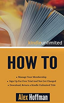 Kindle Unlimited How To: Sign Up For Free Trial And Not Get Charged, Manage Your Membership, Download, Return a Kindle Unlimited Title by [Hoffman, Alex]