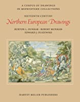 Sixteenth-Century Northern European Drawings (A Corpus of Drawings in Midwestern Collections)