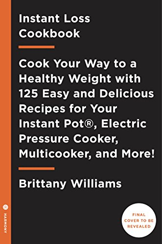 Instant Loss Cookbook: Cook Your Way to a Healthy Weight with 125 Easy and Delicious Recipes for Your  Instant Pot®, Electric Pressure Cooker, Multicooker, and More!