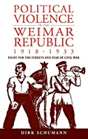Political Violence in the Weimar Republic, 1918-1933: Fight for the Streets and Fear of Civil War (Studies in German History)