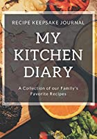 My Kitchen Diary: Recipe Keepsake Journal: A Collection of Our Family's Favorite Recipes. Blank Recipe Journal To Write All Your Favorite Recipes.