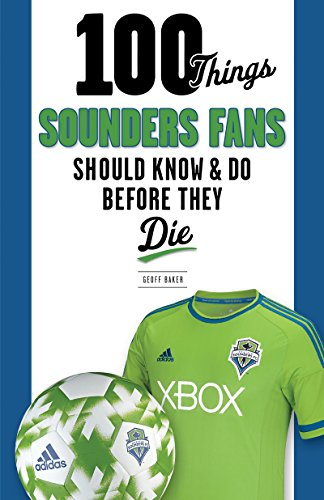 100 Things Sounders Fans Should Know & Do Before They Die (100 Things...Fans Should Know)