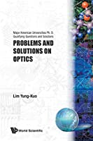 Problems and Solutions on Optics: Major American Universities Ph. D. Qualifying Questions and Solutions (Major American Universities PH.D. Qualifying Questions and S)