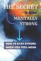 THE SECRET To Being Mentally Strong: How To Stay Strong When You Feel Weak
