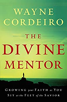 The Divine Mentor: Growing Your Faith as You Sit at the Feet of the Savior by [Cordeiro, Wayne]
