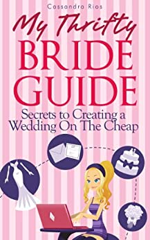 My Thrifty Bride Guide-Secrets To Creating A Wedding On the Cheap by [Rios, Cassandra]