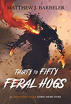 Thirty to Fifty Feral Hogs: A Crematoria Online LitRPG Short Story by [Barbeler, Matthew J.]
