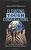 Elevating Tough Conversations: A Field Guide for Effective Communications