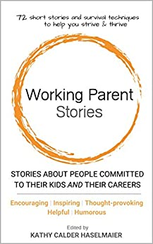 [Haselmaier, Kathy Calder]のWorking Parent Stories: Stories about people committed to their kids and their careers (English Edition)