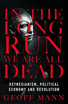 In the Long Run We Are All Dead: Keynesianism, Political Economy and Revolution by [Mann, Geoff]