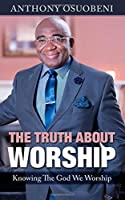 The Truth About Worship: Knowing the God We Worship