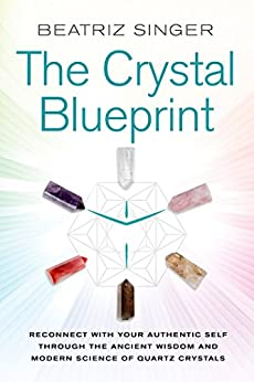 Crystal Blueprint: Reconnect with Your Authentic Self Through the Ancient Wisdom and Modern Science of Quartz Crystals by [Singer, Beatriz]