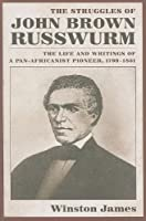 Struggles of John Brown Russwurm: The Life and Writings of a Pan-africanist Pioneer, 1799-1851