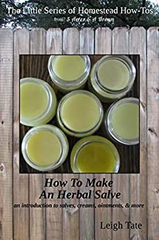 How To Make an Herbal Salve: an introduction to salves, creams, ointments, & more (The Little Series of Homestead How-Tos from 5 Acres & A Dream Book 3) by [Tate, Leigh]