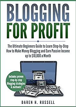 Blogging for Profit: The Ultimate Beginners Guide to Learn Step-by-Step How to Make Money Blogging and Earn Passive Income up to $10,000 a Month. (Bonus Lessons: Linking Social Media to Your Blog) by [Russell, Daren H.]