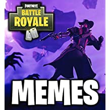 Fortnite Memes: The Ultimate Collection of Fortnite Battle Royale Memes and Jokes! (Dank Memes, Clean Memes, Fresh Memes, Pictures Book, Memes for Kids and Teens, Roasts and Fails)