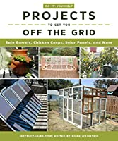 Do-It-Yourself Projects to Get You Off the Grid: Rain Barrels, Chicken Coops, Solar Panels, and More (Do It Yourself)