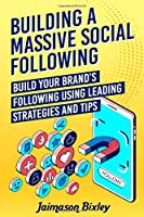 Building a Massive Social Following: Build your Brand's Following using Leading Strategies and Tips