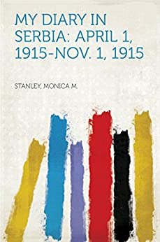 My Diary in Serbia: April 1, 1915-Nov. 1, 1915 by [Stanley, Monica M.]