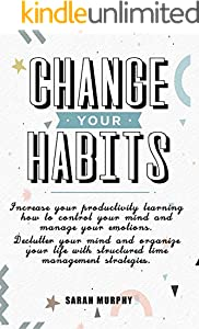 CHANGE YOUR HABITS: Increase your Productivity Learning How to Control Your Mind and Manage your Emotions – Declutter your Mind and Organize your Life ... Time Management Strategies (English Edition)