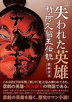 [露崎 清美]の失われた英雄:新・阿久留王伝説(22世紀アート)