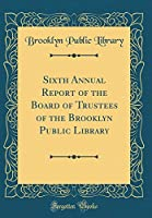 Sixth Annual Report of the Board of Trustees of the Brooklyn Public Library (Classic Reprint)
