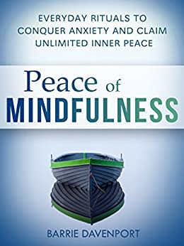 Peace of Mindfulness: Everyday Rituals to Conquer Anxiety and Claim Unlimited Inner Peace by [Davenport, Barrie]