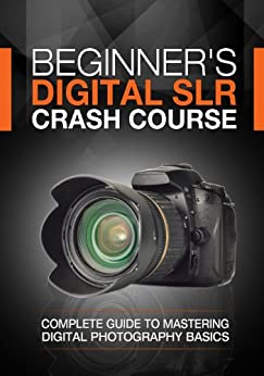 Beginner's Digital SLR Crash Course: Complete guide to mastering digital photography basics, understanding exposure, and taking better pictures. by [Deep Cove Publishing]