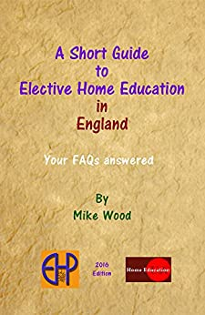 A Short Guide to Elective Home Education in England: Your FAQs Answered by [Wood, Mike]