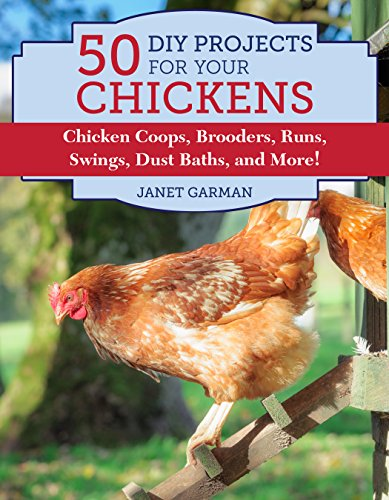 50 DIY Projects for Your Chickens: Chicken Coops, Brooders, Runs, Swings, Dust Baths, and More!
