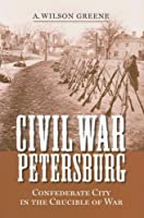 Civil War Petersburg: Confederate City in the Crucible of War (Nation Divided)
