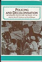 Policing and Decolonization: Politics, Nationalism and the Police, 1917-65 (Studies in Imperalism)