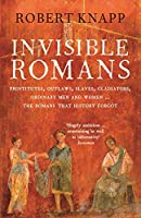 Invisible Romans: Prostitutes, outlaws, slaves, gladiators, ordinary men and women ... the Romans that history forgot by Robert Knapp Robert C. Knapp(2013-02-07)
