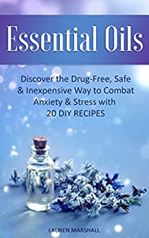 Essential Oils: Discover the Drug-Free, Safe & Inexpensive Way to Combat Anxiety & Stress with 20 DIY Recipes by [Marshall, Lauren]
