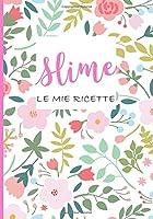 Slime, Le mie Ricette: Quaderno Prestampato per le TUE ricette Slime preferite! Copertina Fiori