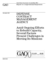 Defense Contract Management Agency: Amid Ongoing Efforts to Rebuild Capacity, Several Factors Present Challenges in Meeting Its Missions; Report to Congressional Committees.