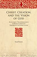Christ, Creation, and the Vision of God: Augustine's Transformation of Early Christian Theophany Interpretation (The Bible in Ancient Christianity)