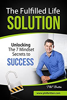 The Fulfilled Life Solution: Unlocking The 7 Mindset Secrets to Success by [Britten, Phil, Britten, Rebecca]