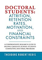 Doctoral Students Attrition, Retention Rates, Motivation, and Financial Constraints: A Comprehensive Research Guide in Helping Graduate School Students Completing Doctoral Programs