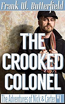 The Crooked Colonel (The Adventures of Nick & Carter Book 1) by [Butterfield, Frank W.]