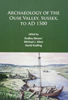 Archaeology of the Ouse Valley, Sussex, to AD 1500: A Tribute to Dudley Moore and Archaeology at Sussex University Cce