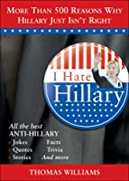 I Hate Hillary: All the Reasons Why Hillary Just Isn't Right