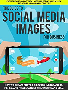 The Guide to Social Media Images for Business: How to Produce Photos, Pictures, Infographics, Memes, and Presentations That Inspire and Sell by [Macarthy, Andrew]