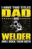 I Have Two Titles Dad And Welder And I Rock Them Both: Birthday, Retirement, Appreciation, Fathers Day Special Gift, Lined Notebook, 6 x 9 , 120 Pages