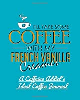 I'll Take Some Coffee With My French Vanilla Creamer: A Caffeine Addict's Ideal Coffee Journal
