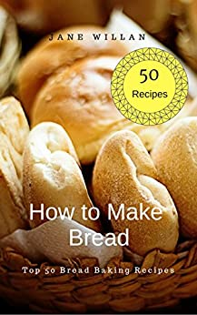 How to Make Bread:  Top 50 Bread Baking Recipes by [ Willan, Jane ]