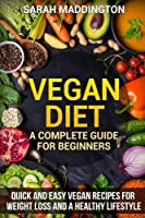 Vegan Diet: A Complete Guide for Beginners; Quick and Easy Vegan Recipes for Weight Loss and a Healthy Lifestyle
