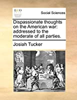 Dispassionate Thoughts on the American War: Addressed to the Moderate of All Parties.