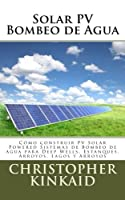 Solar PV bombeo de agua / Solar PV water pumping: Cómo construir PV solar powered sistemas de bombeo de agua para deep wells, estanques, arroyos, lagos y arroyos / How to Build Solar PV powered water pumping systems for deep wells, ponds, streams and lakes